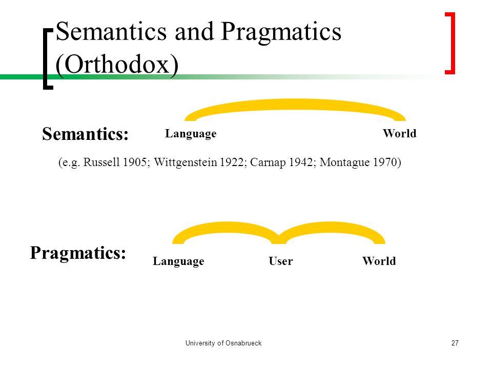 University of Osnabrueck Semantics and Pragmatics (Orthodox) 27 Semantics: LanguageWorld Pragmatics: LanguageUserWorld (e.g. Russell 1905; Wittgenstei