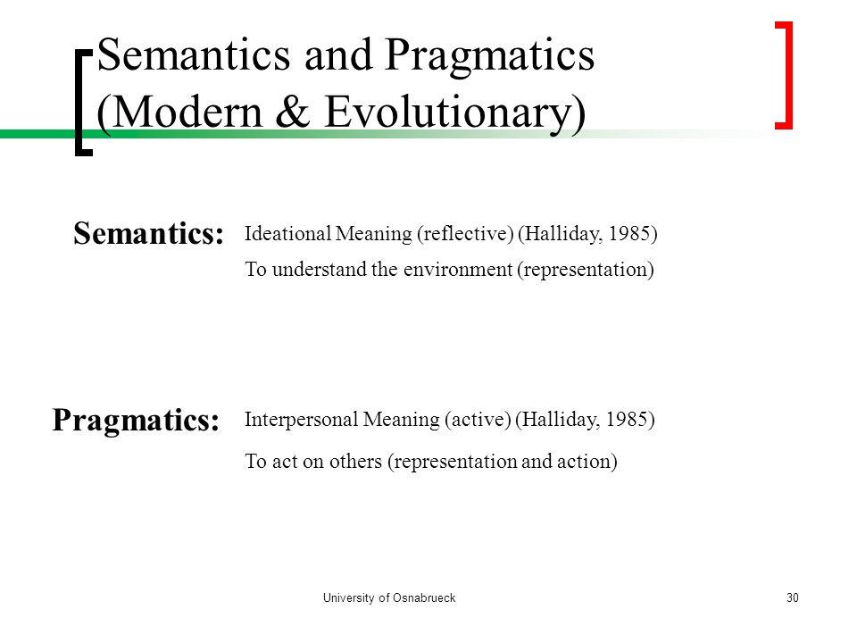University of Osnabrueck Semantics and Pragmatics (Modern & Evolutionary) 30 Semantics: Ideational Meaning (reflective) (Halliday, 1985) Pragmatics: I
