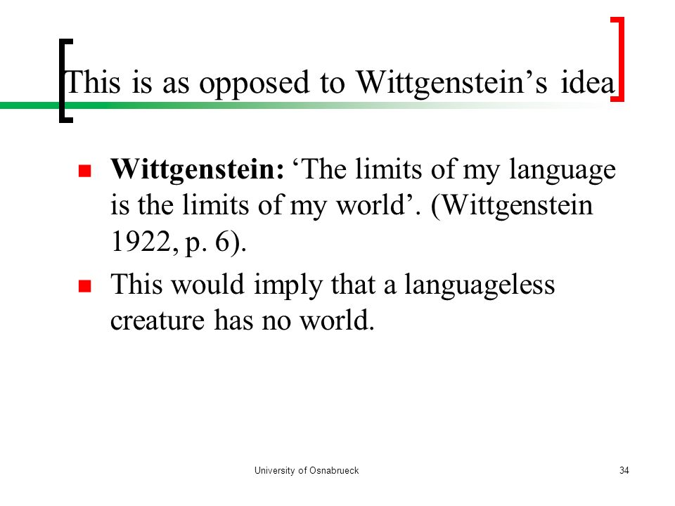 Wittgenstein: The limits of my language is the limits of my world. (Wittgenstein 1922, p. 6). This would imply that a languageless creature has no wor