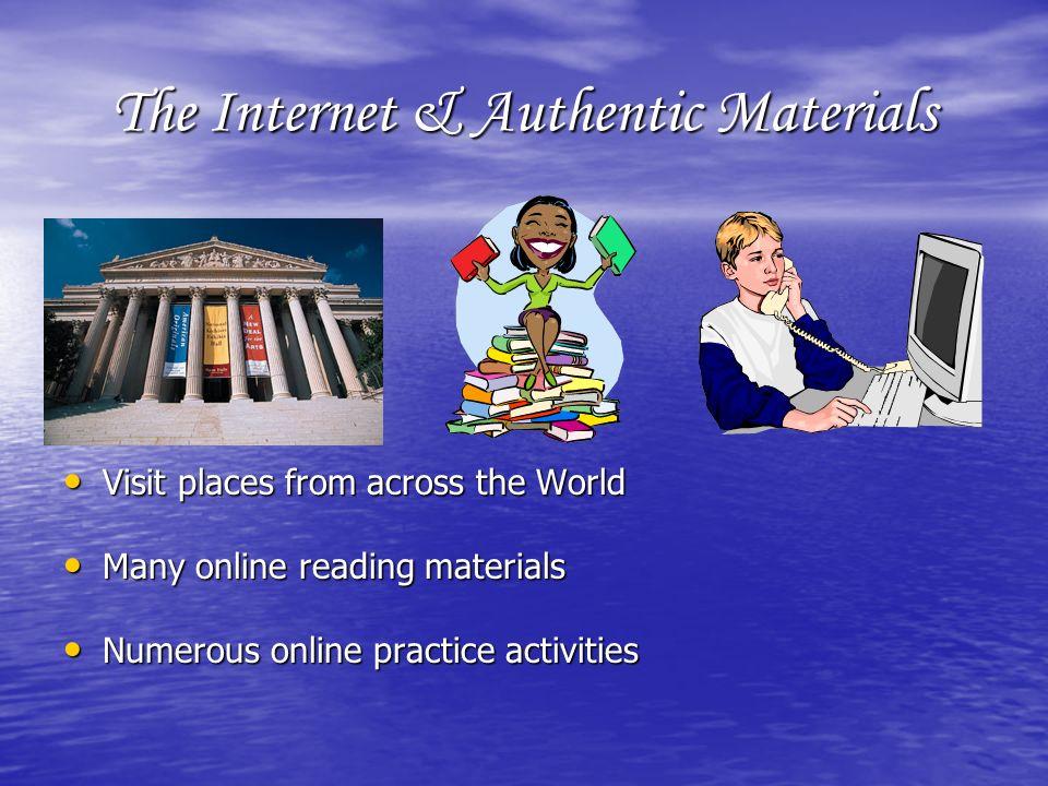 The Internet & Authentic Materials Visit places from across the World Visit places from across the World Many online reading materials Many online reading materials Numerous online practice activities Numerous online practice activities