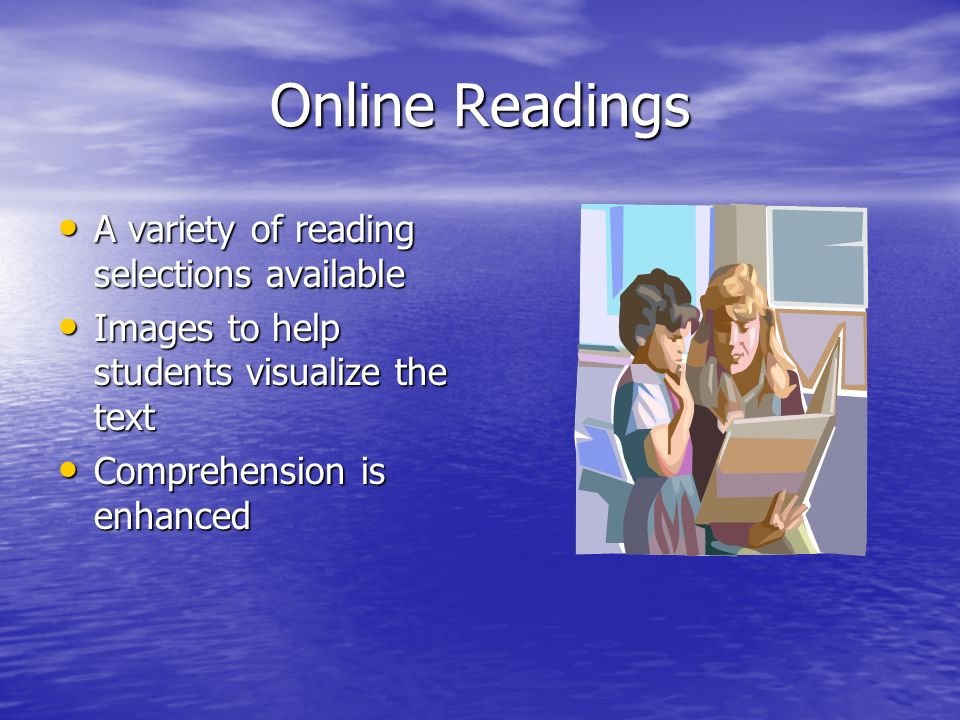 Online Readings A variety of reading selections available A variety of reading selections available Images to help students visualize the text Images to help students visualize the text Comprehension is enhanced Comprehension is enhanced