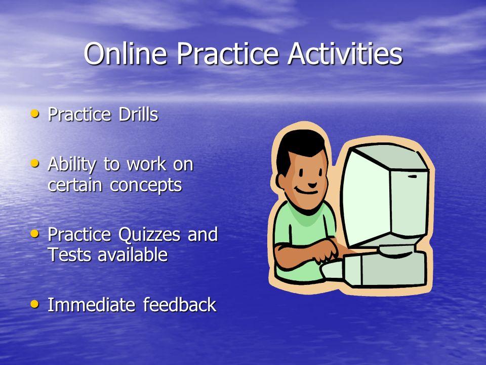Online Practice Activities Practice Drills Practice Drills Ability to work on certain concepts Ability to work on certain concepts Practice Quizzes and Tests available Practice Quizzes and Tests available Immediate feedback Immediate feedback