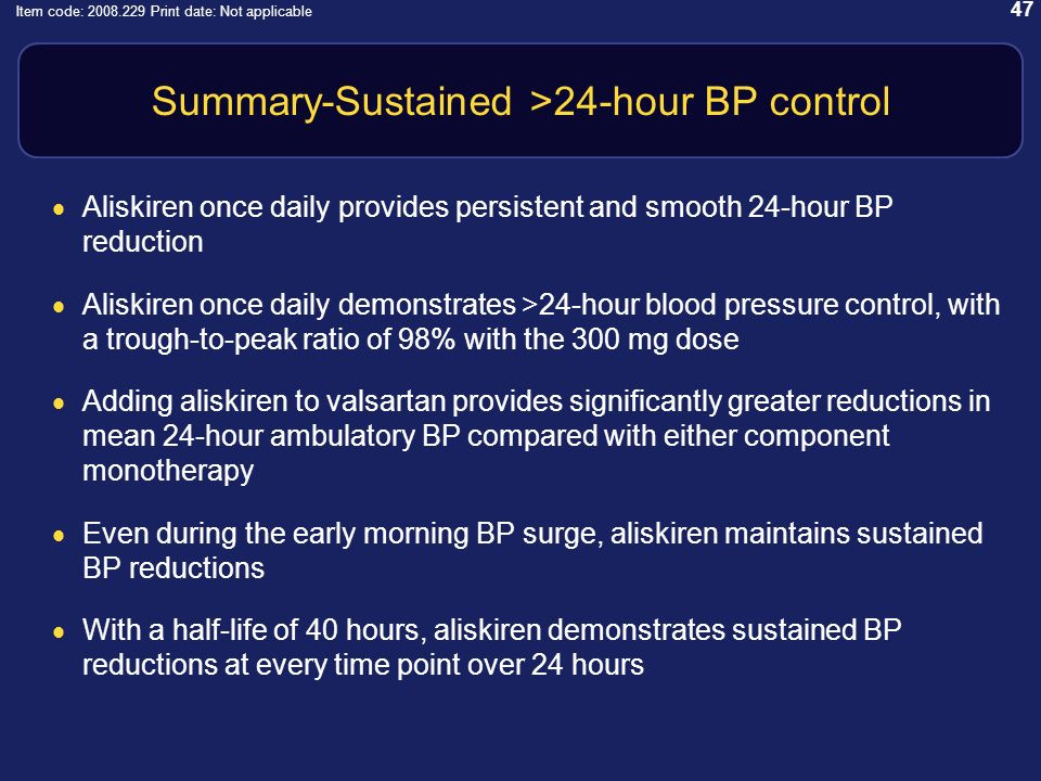 47 Item code: 2008.229 Print date: Not applicable Summary-Sustained >24-hour BP control Aliskiren once daily provides persistent and smooth 24-hour BP reduction Aliskiren once daily demonstrates >24-hour blood pressure control, with a trough-to-peak ratio of 98% with the 300 mg dose Adding aliskiren to valsartan provides significantly greater reductions in mean 24-hour ambulatory BP compared with either component monotherapy Even during the early morning BP surge, aliskiren maintains sustained BP reductions With a half-life of 40 hours, aliskiren demonstrates sustained BP reductions at every time point over 24 hours