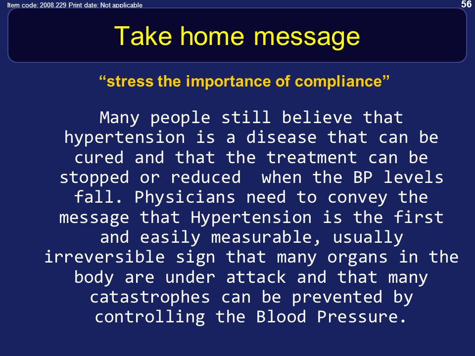 56 Item code: 2008.229 Print date: Not applicable Take home message stress the importance of compliance Many people still believe that hypertension is a disease that can be cured and that the treatment can be stopped or reduced when the BP levels fall.