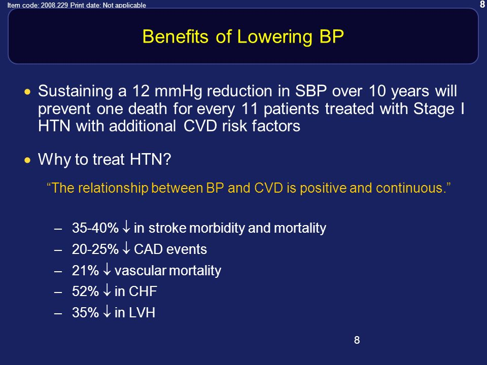 8 Item code: 2008.229 Print date: Not applicable 8 Benefits of Lowering BP Sustaining a 12 mmHg reduction in SBP over 10 years will prevent one death for every 11 patients treated with Stage I HTN with additional CVD risk factors Why to treat HTN.