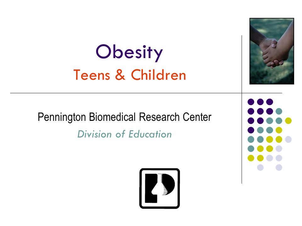 Obesity Teens & Children Pennington Biomedical Research Center Division of Education