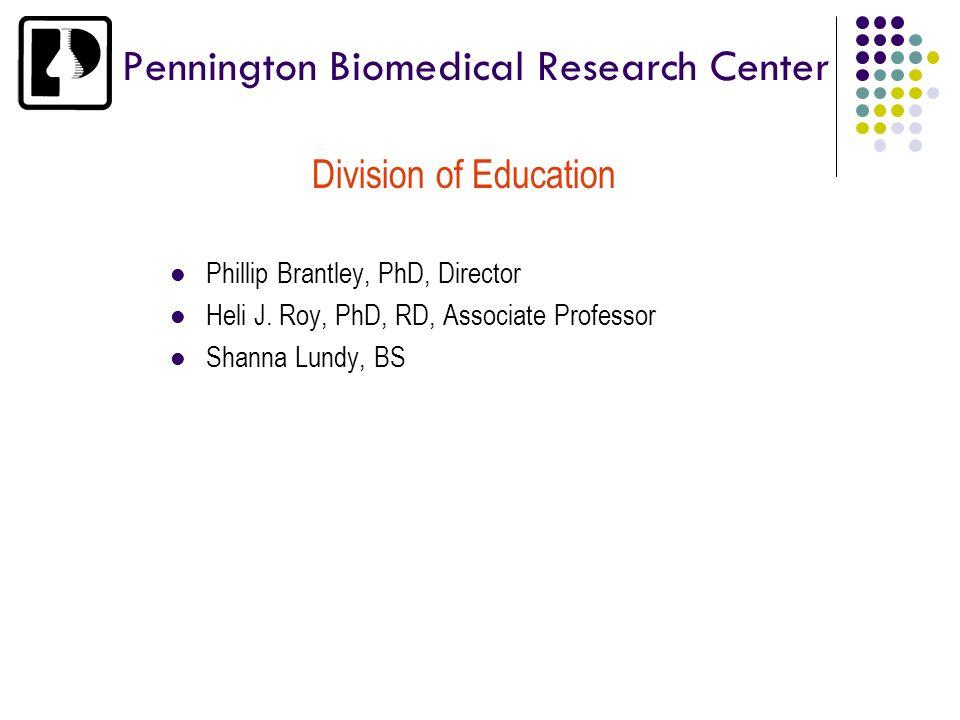 Pennington Biomedical Research Center Division of Education Phillip Brantley, PhD, Director Heli J. Roy, PhD, RD, Associate Professor Shanna Lundy, BS