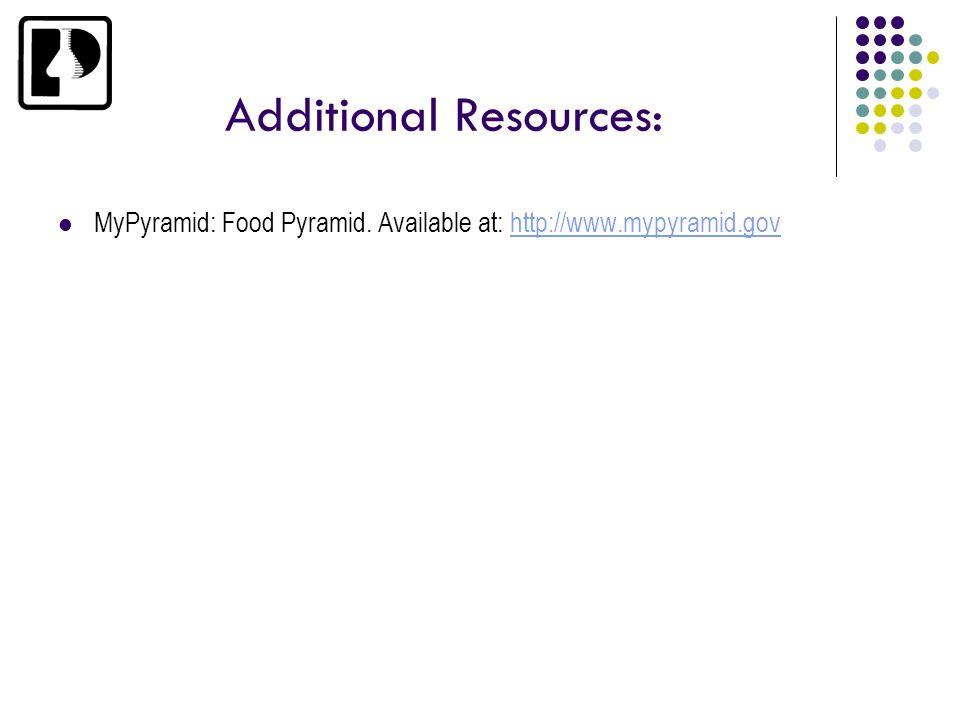 Additional Resources: MyPyramid: Food Pyramid. Available at: http://www.mypyramid.govhttp://www.mypyramid.gov