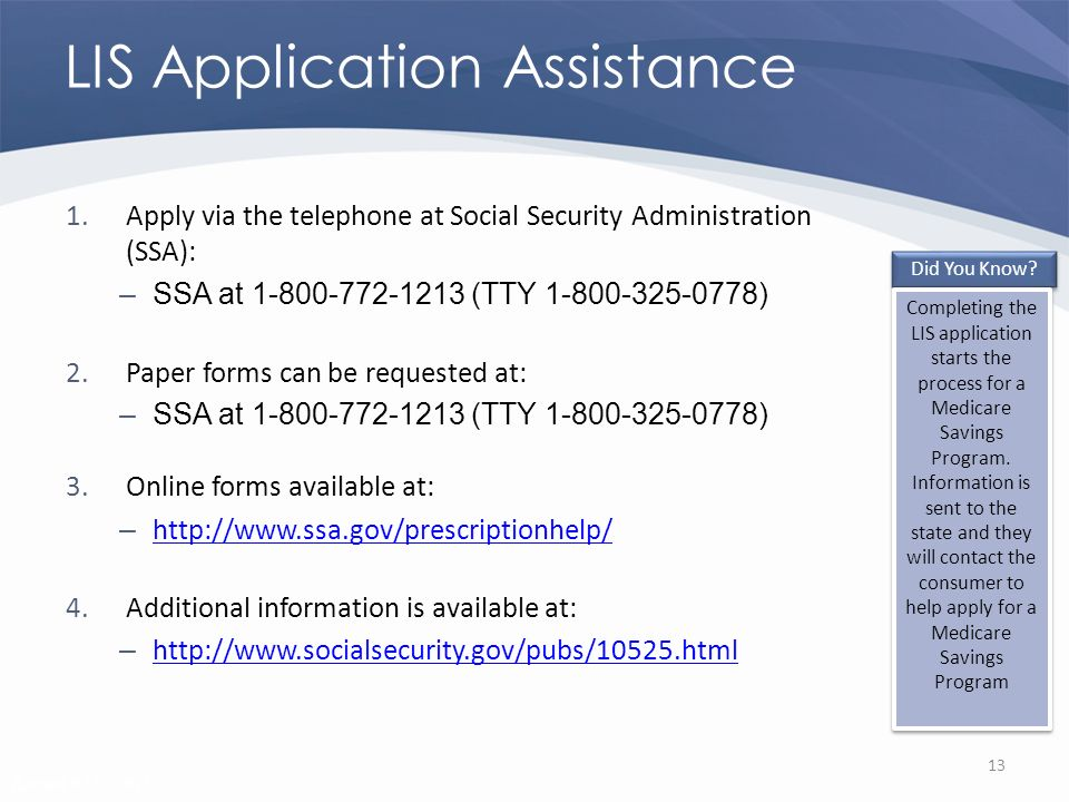 Revised 02/02/2011 LIS Application Assistance 1.Apply via the telephone at Social Security Administration (SSA): –SSA at 1-800-772-1213 (TTY 1-800-325-0778) 2.Paper forms can be requested at: –SSA at 1-800-772-1213 (TTY 1-800-325-0778) 3.Online forms available at: – http://www.ssa.gov/prescriptionhelp/ http://www.ssa.gov/prescriptionhelp/ 4.Additional information is available at: – http://www.socialsecurity.gov/pubs/10525.html http://www.socialsecurity.gov/pubs/10525.html 13 Did You Know.