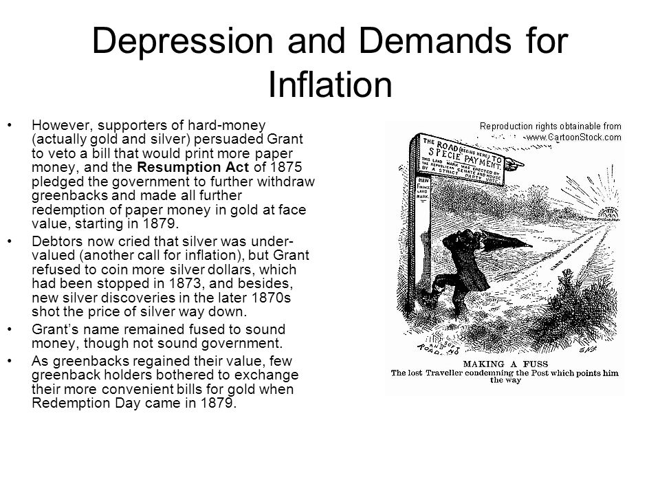 Depression and Demands for Inflation However, supporters of hard-money (actually gold and silver) persuaded Grant to veto a bill that would print more