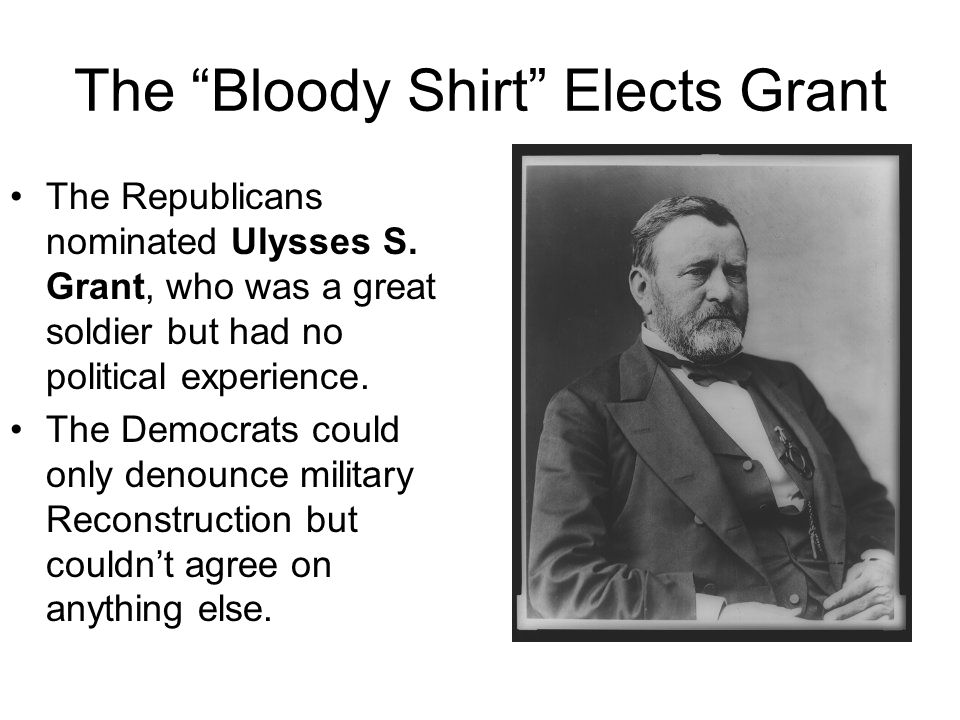 The Bloody Shirt Elects Grant The Republicans got Grant elected (barely) by waving the bloody shirt, or reliving his war victories, and used his popularity to elect him, though his popular vote was only ahead of rival Horatio Seymour, the Democratic candidate who didnt accept a redemption-of-greenbacks-for- maximum-value platform, and thus doomed his party.