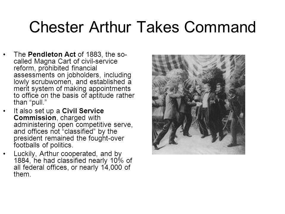 Chester Arthur Takes Command The Pendleton Act of 1883, the so- called Magna Cart of civil-service reform, prohibited financial assessments on jobhold