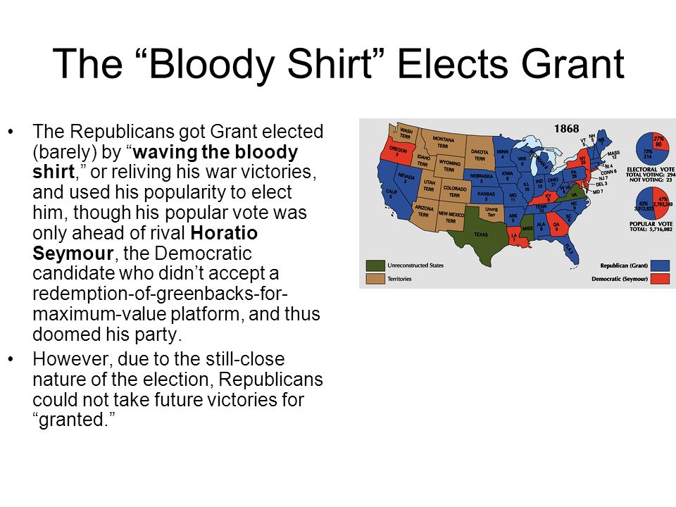 The Bloody Shirt Elects Grant The Republicans got Grant elected (barely) by waving the bloody shirt, or reliving his war victories, and used his popul