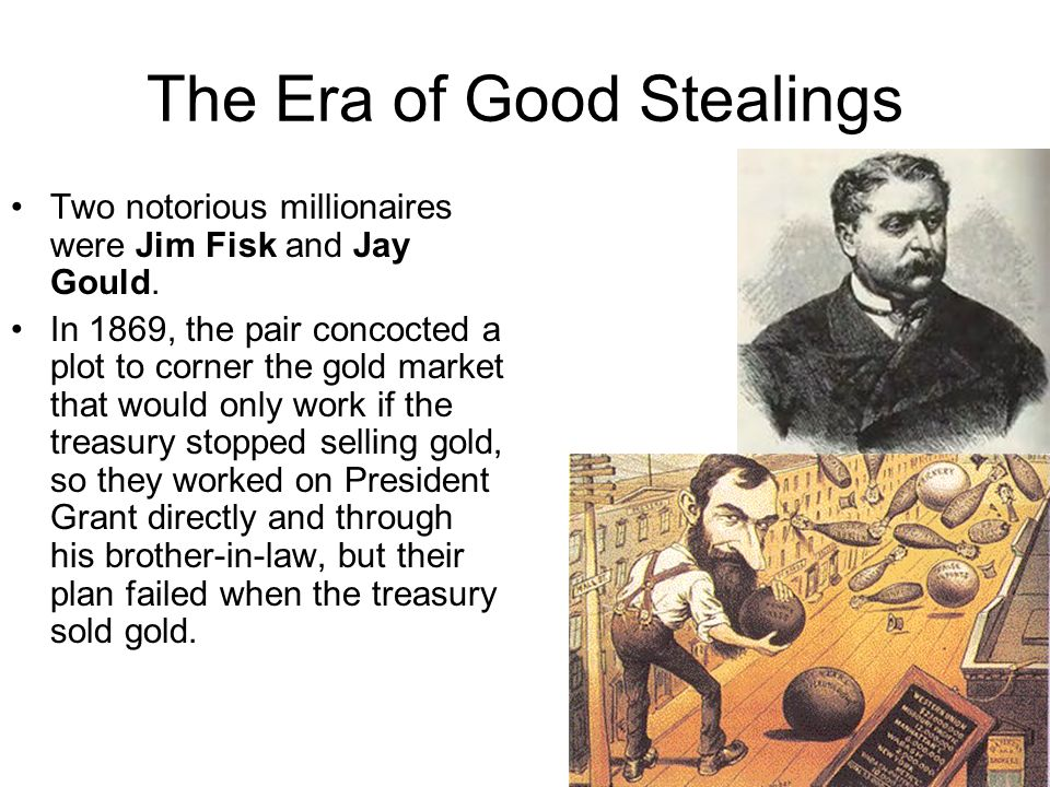 The Era of Good Stealings Two notorious millionaires were Jim Fisk and Jay Gould. In 1869, the pair concocted a plot to corner the gold market that wo