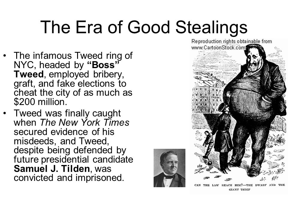 The Era of Good Stealings The infamous Tweed ring of NYC, headed by Boss Tweed, employed bribery, graft, and fake elections to cheat the city of as mu