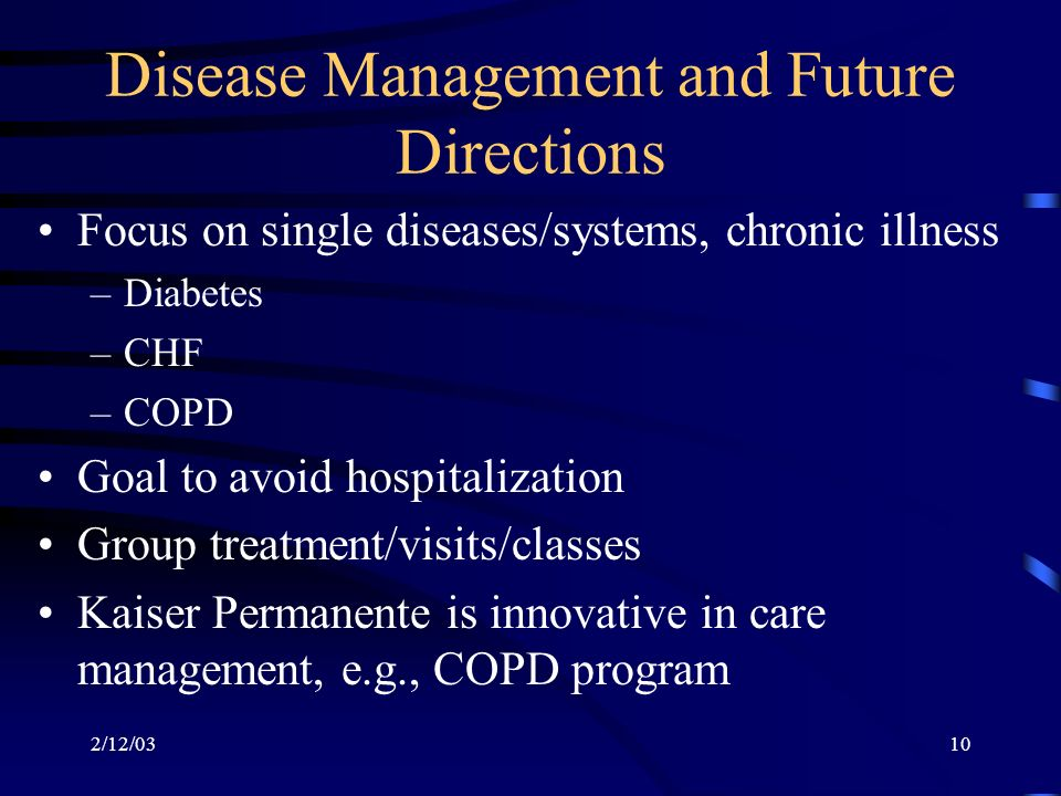 2/12/0310 Disease Management and Future Directions Focus on single diseases/systems, chronic illness –Diabetes –CHF –COPD Goal to avoid hospitalization Group treatment/visits/classes Kaiser Permanente is innovative in care management, e.g., COPD program
