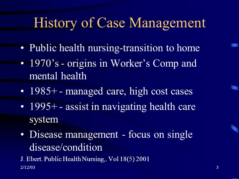 2/12/033 History of Case Management Public health nursing-transition to home 1970s - origins in Workers Comp and mental health 1985+ - managed care, high cost cases 1995+ - assist in navigating health care system Disease management - focus on single disease/condition J.