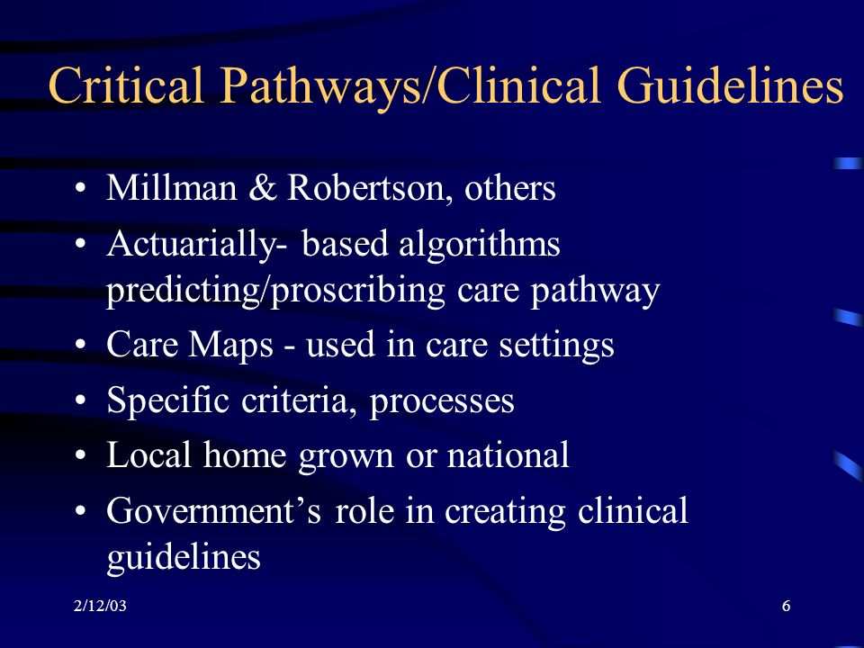 2/12/036 Critical Pathways/Clinical Guidelines Millman & Robertson, others Actuarially- based algorithms predicting/proscribing care pathway Care Maps - used in care settings Specific criteria, processes Local home grown or national Governments role in creating clinical guidelines