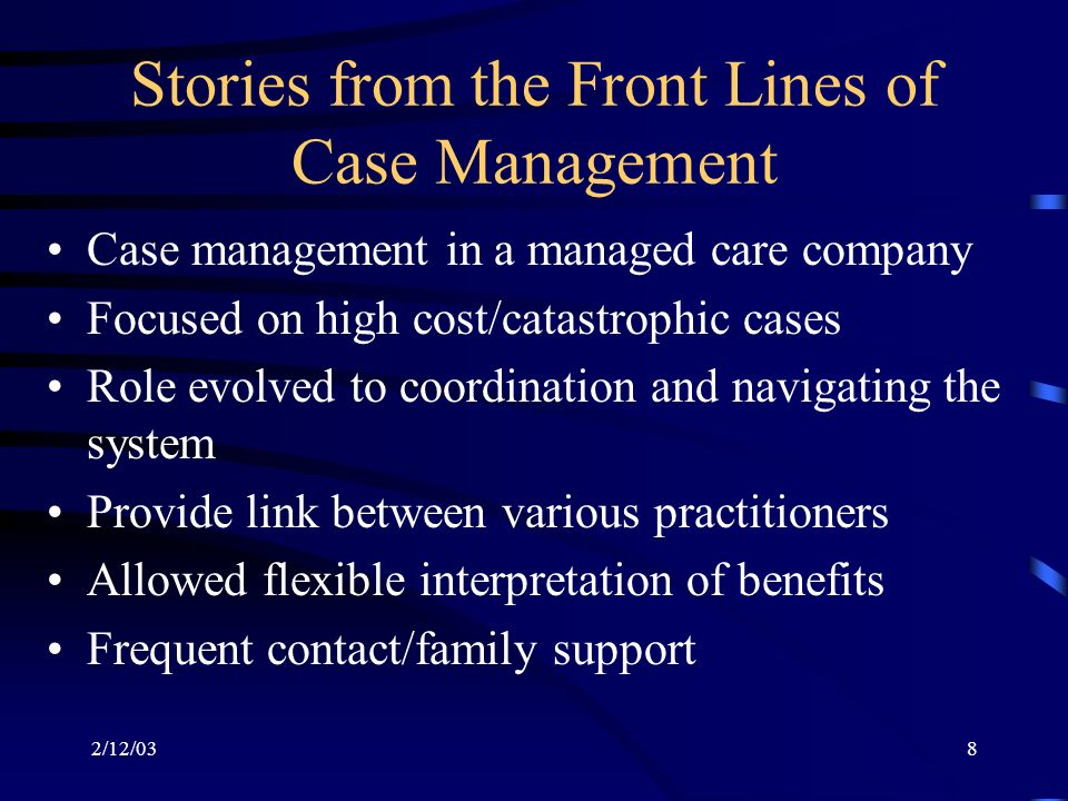 2/12/038 Stories from the Front Lines of Case Management Case management in a managed care company Focused on high cost/catastrophic cases Role evolved to coordination and navigating the system Provide link between various practitioners Allowed flexible interpretation of benefits Frequent contact/family support
