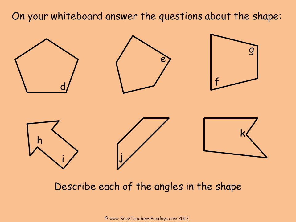 On your whiteboard answer the questions about the shape: Describe each of the angles in the shape d e f i j g h k © www.SaveTeachersSundays.com 2013