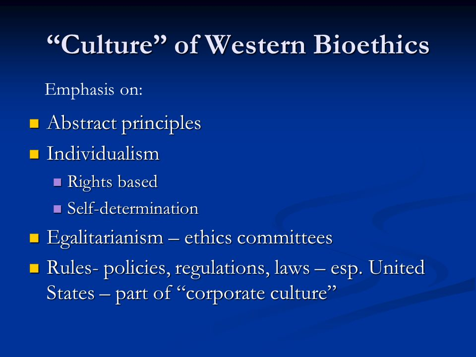 Culture of Western Bioethics Abstract principles Abstract principles Individualism Individualism Rights based Rights based Self-determination Self-determination Egalitarianism – ethics committees Egalitarianism – ethics committees Rules- policies, regulations, laws – esp.