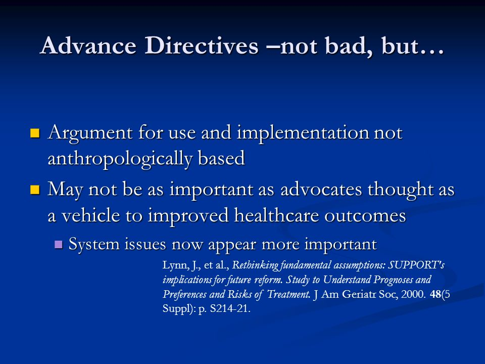 Advance Directives –not bad, but… Argument for use and implementation not anthropologically based Argument for use and implementation not anthropologically based May not be as important as advocates thought as a vehicle to improved healthcare outcomes May not be as important as advocates thought as a vehicle to improved healthcare outcomes System issues now appear more important System issues now appear more important Lynn, J., et al., Rethinking fundamental assumptions: SUPPORT s implications for future reform.