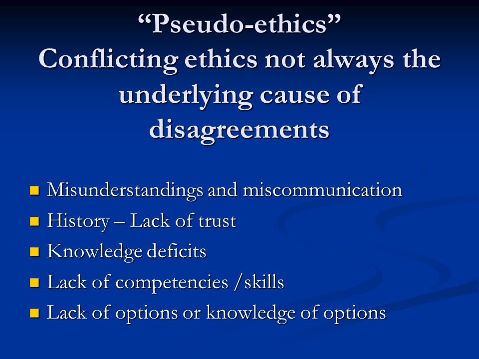 Pseudo-ethics Conflicting ethics not always the underlying cause of disagreements Misunderstandings and miscommunication Misunderstandings and miscommunication History – Lack of trust History – Lack of trust Knowledge deficits Knowledge deficits Lack of competencies /skills Lack of competencies /skills Lack of options or knowledge of options Lack of options or knowledge of options