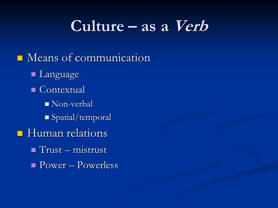 Culture – as a Verb Means of communication Means of communication Language Language Contextual Contextual Non-verbal Non-verbal Spatial/temporal Spatial/temporal Human relations Human relations Trust – mistrust Trust – mistrust Power – Powerless Power – Powerless