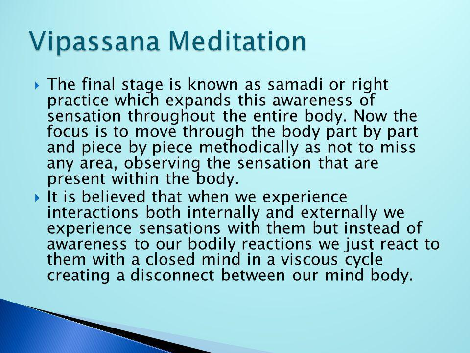 The final stage is known as samadi or right practice which expands this awareness of sensation throughout the entire body. Now the focus is to move th