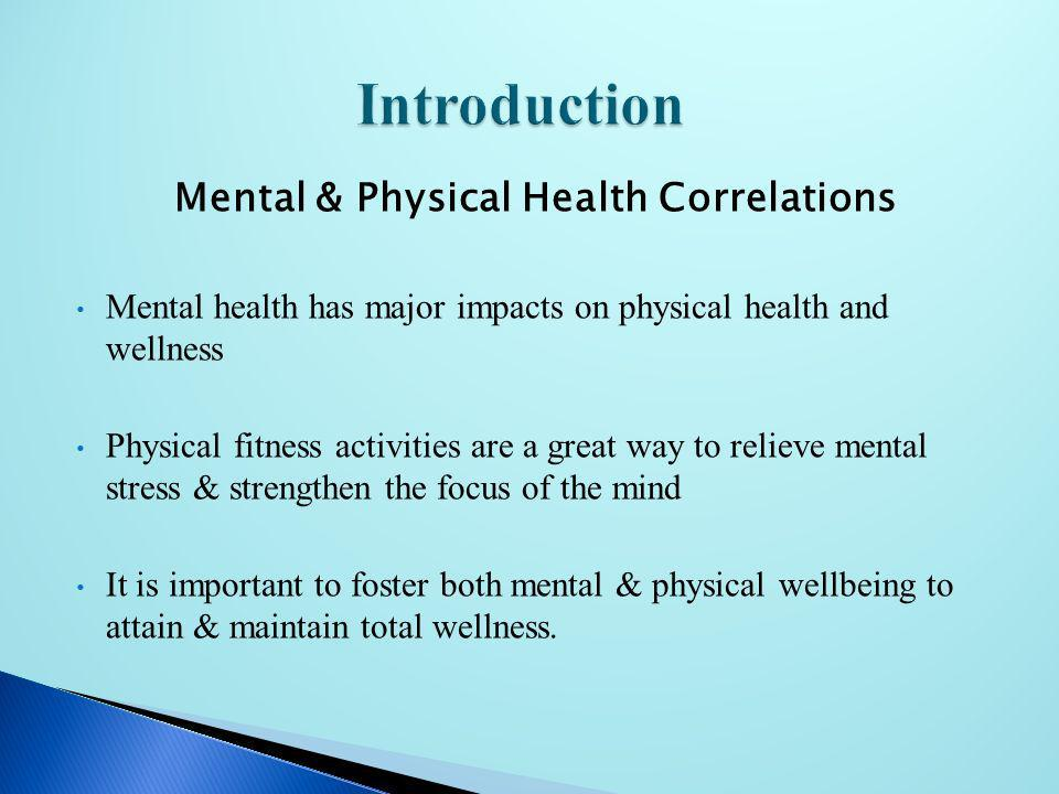 Mental & Physical Health Correlations Mental health has major impacts on physical health and wellness Physical fitness activities are a great way to r