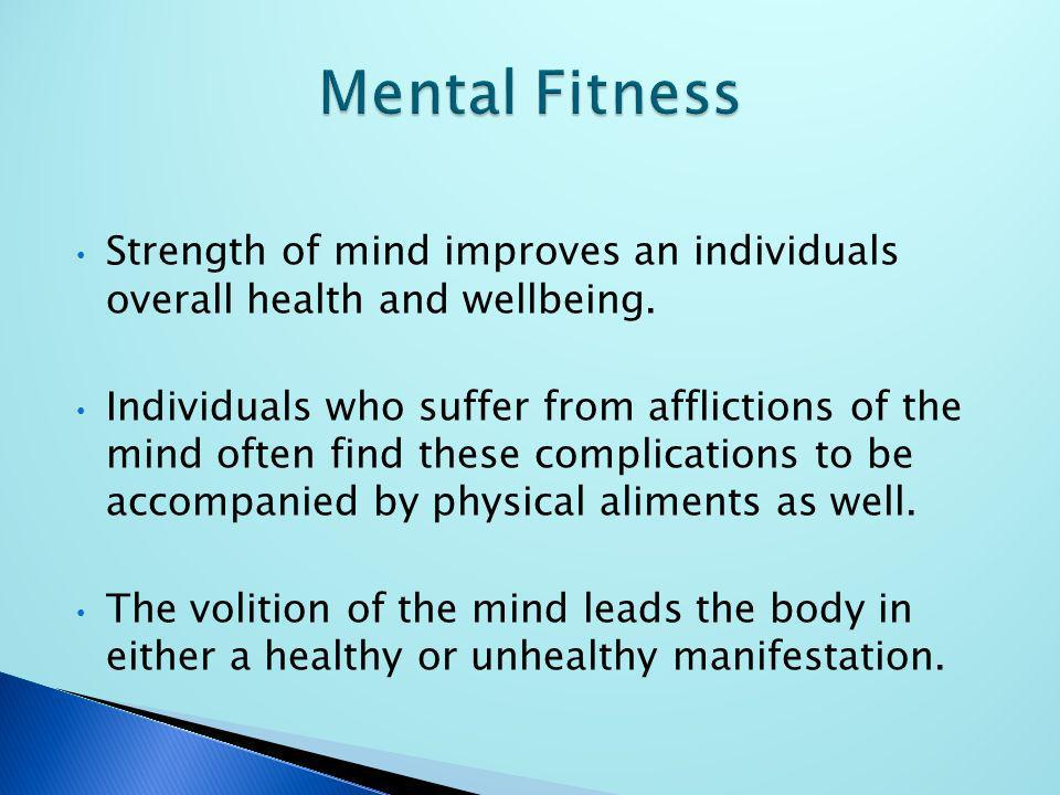 Strength of mind improves an individuals overall health and wellbeing. Individuals who suffer from afflictions of the mind often find these complicati