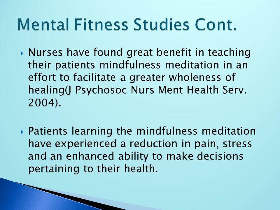 Nurses have found great benefit in teaching their patients mindfulness meditation in an effort to facilitate a greater wholeness of healing(J Psychoso