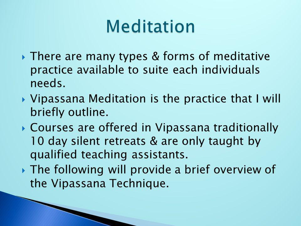 There are many types & forms of meditative practice available to suite each individuals needs. Vipassana Meditation is the practice that I will briefl