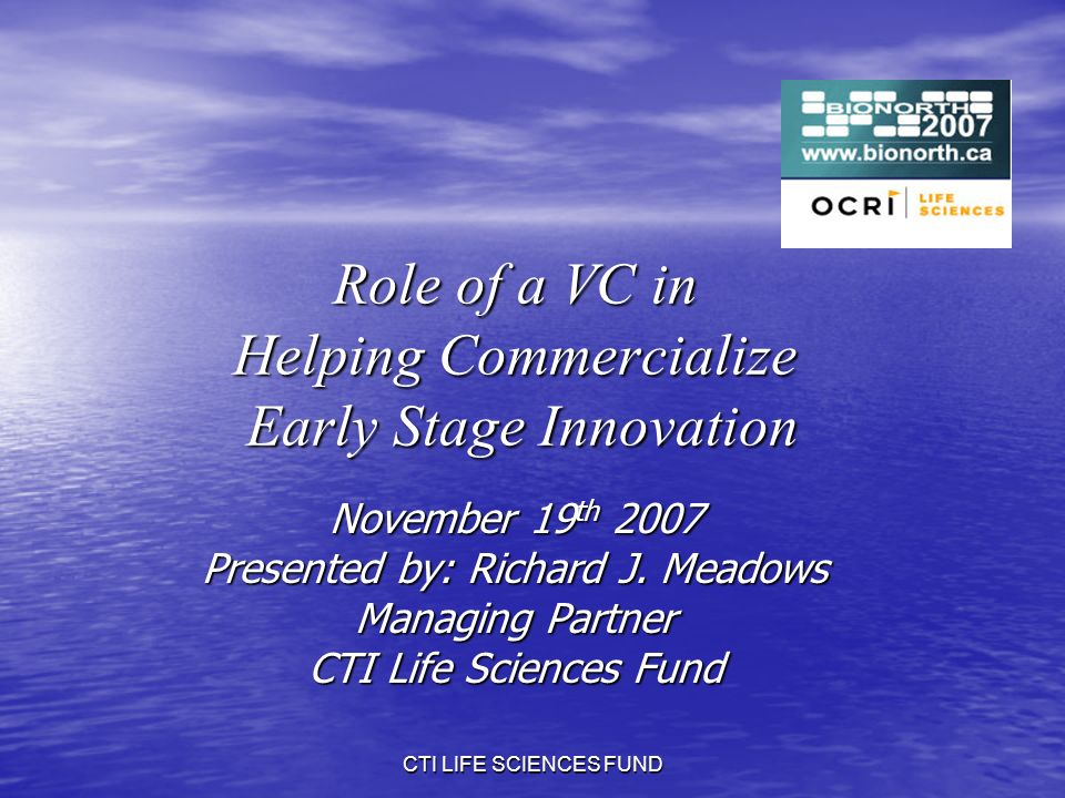 CTI LIFE SCIENCES FUND Role of a VC in Helping Commercialize Early Stage Innovation November 19 th 2007 Presented by: Richard J.