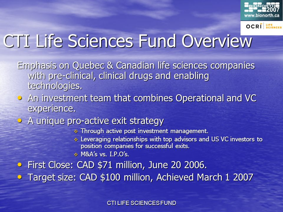 CTI LIFE SCIENCES FUND CTI Life Sciences Fund Overview Emphasis on Quebec & Canadian life sciences companies with pre-clinical, clinical drugs and enabling technologies.