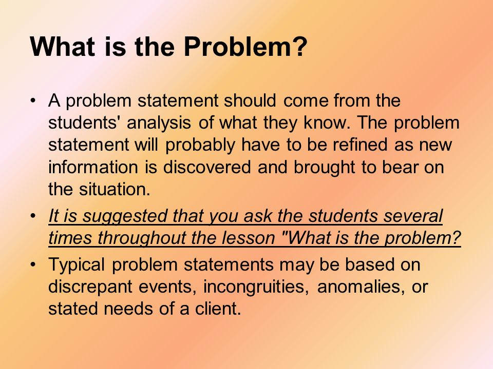 What is the Problem? A problem statement should come from the students' analysis of what they know. The problem statement will probably have to be ref