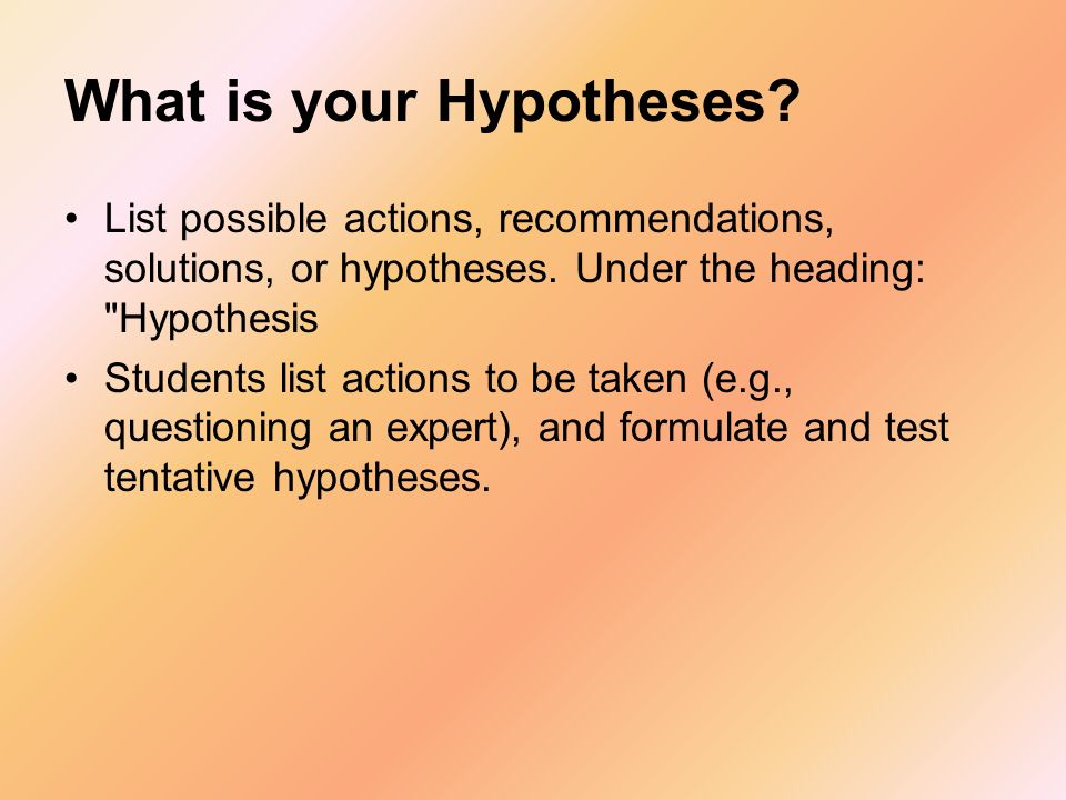 What is your Hypotheses? List possible actions, recommendations, solutions, or hypotheses. Under the heading: