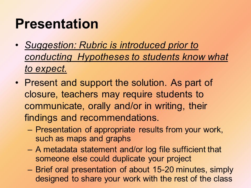 Presentation Suggestion: Rubric is introduced prior to conducting Hypotheses to students know what to expect. Present and support the solution. As par