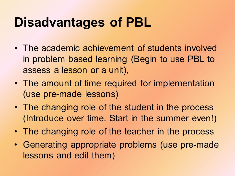Disadvantages of PBL The academic achievement of students involved in problem based learning (Begin to use PBL to assess a lesson or a unit), The amou