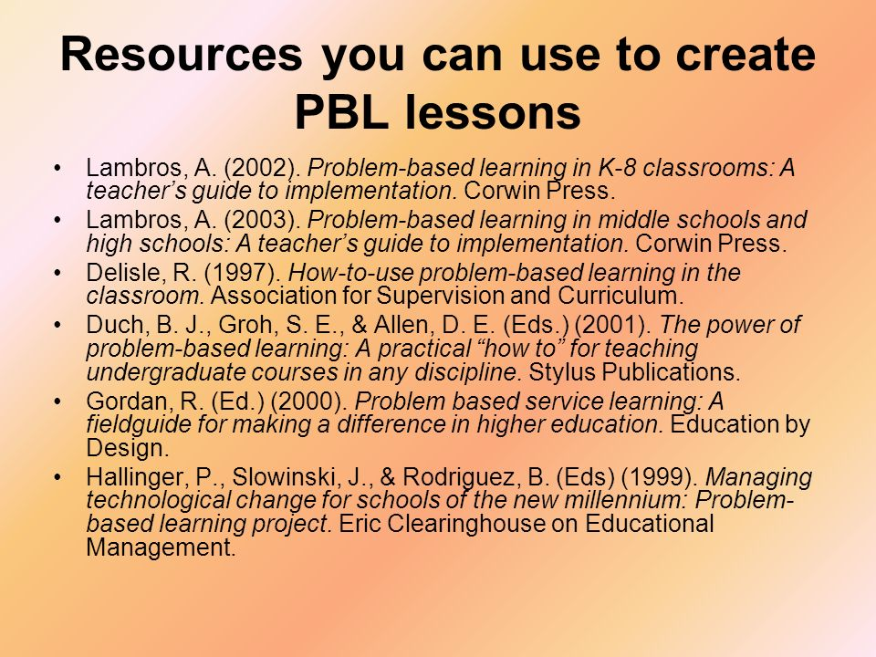Resources you can use to create PBL lessons Lambros, A. (2002). Problem-based learning in K-8 classrooms: A teachers guide to implementation. Corwin P