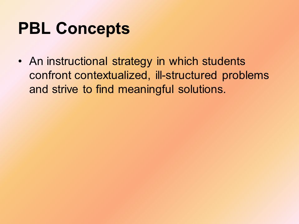 Concepts Problem-Based Learning (PBL) is a guided- design pedogogical style based on the assumption that students are motivated to solve real-world problems and will actively work to acquire the knowledge needed to solve them.