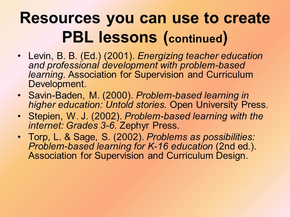 Resources you can use to create PBL lessons ( continued ) Levin, B. B. (Ed.) (2001). Energizing teacher education and professional development with pr