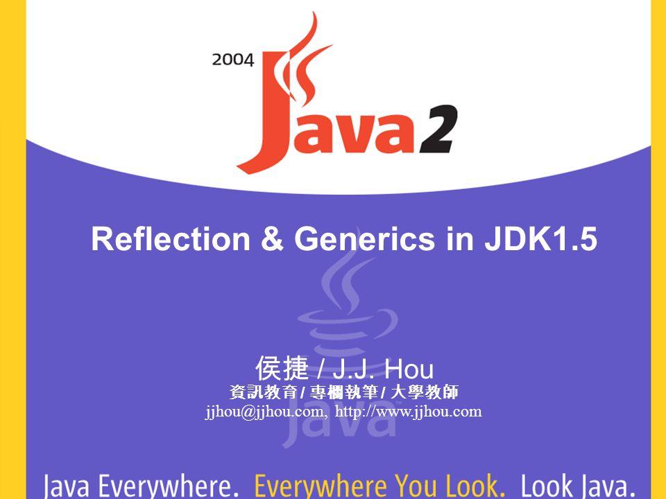 Reflection & Generics in JDK1.5 / J.J. Hou / / jjhou@jjhou.com, http://www.jjhou.com