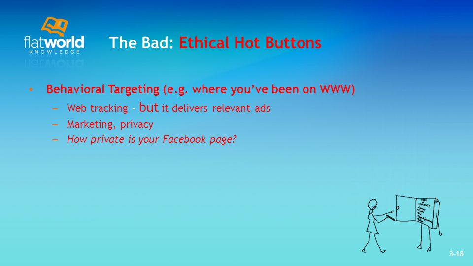 3-18 The Bad: Ethical Hot Buttons Behavioral Targeting (e.g. where youve been on WWW) – Web tracking – but it delivers relevant ads – Marketing, priva