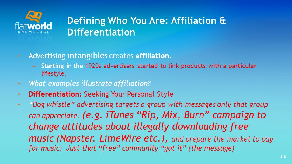 3-6 Defining Who You Are: Affiliation & Differentiation Advertising intangibles creates affiliation. – Starting in the 1920s advertisers started to li