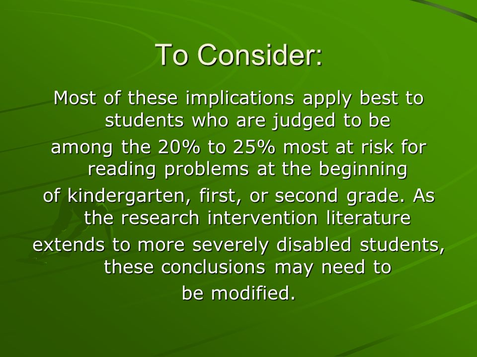 To Consider: Most of these implications apply best to students who are judged to be among the 20% to 25% most at risk for reading problems at the begi