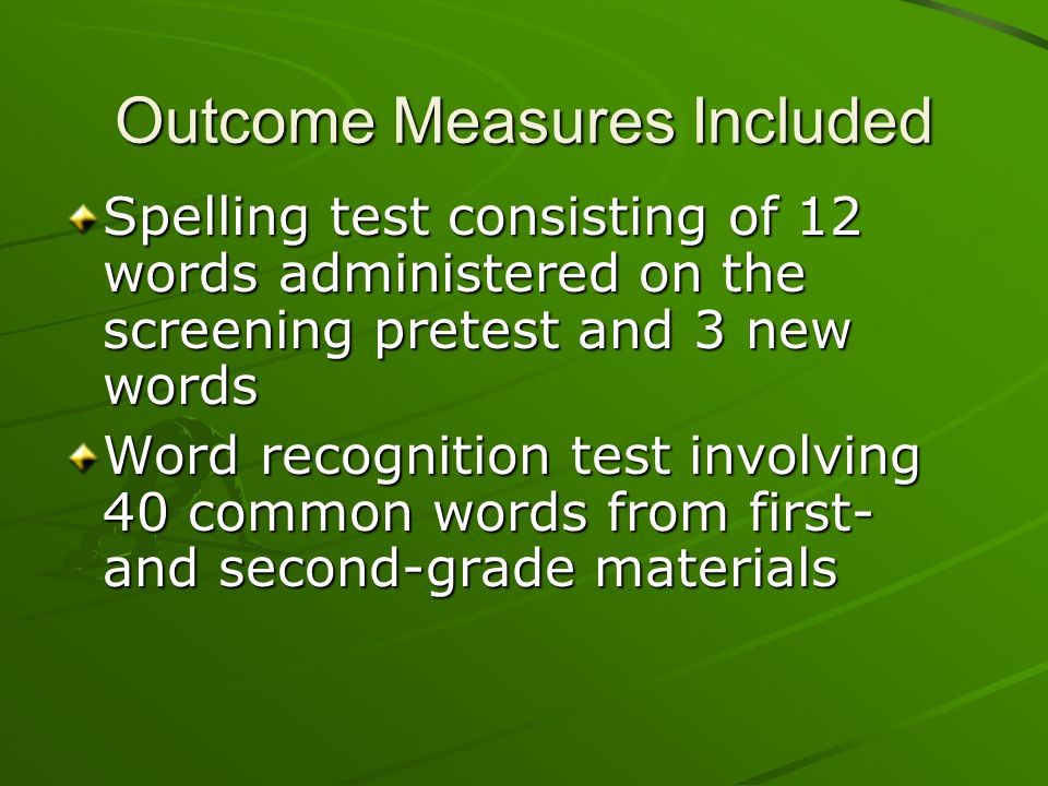 Outcome Measures Included Spelling test consisting of 12 words administered on the screening pretest and 3 new words Word recognition test involving 4