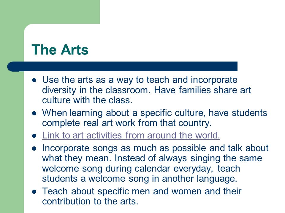 The Arts Use the arts as a way to teach and incorporate diversity in the classroom.