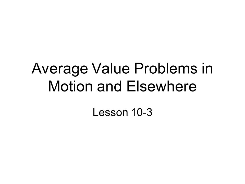 Average Value Problems in Motion and Elsewhere Lesson 10-3