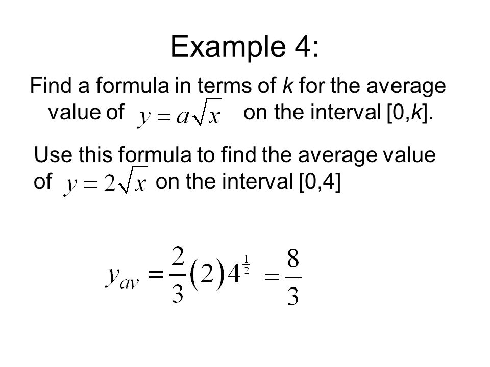 Use this formula to find the average value of on the interval [0,4] Example 4: Find a formula in terms of k for the average value of on the interval [0,k].